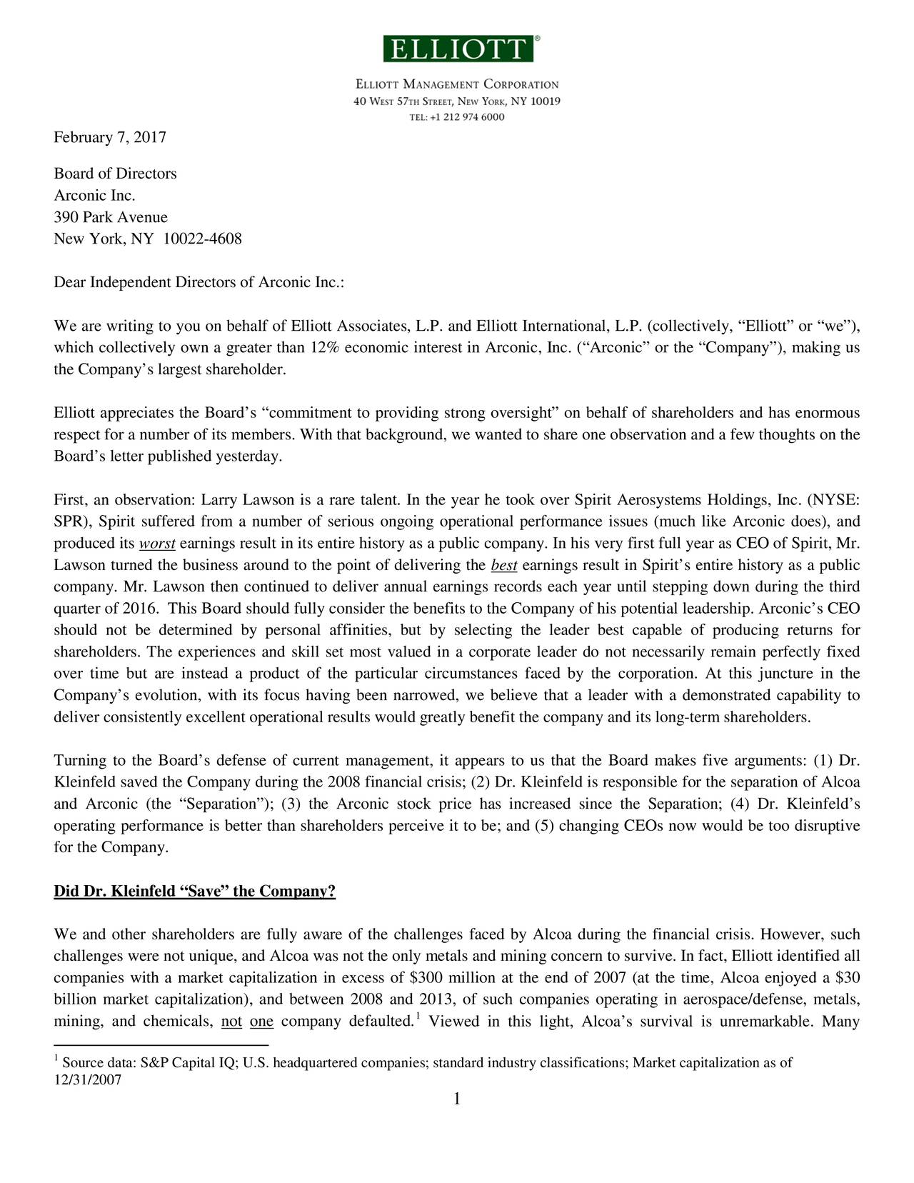 Board of Directors Arconic Inc. 390 Park Avenue New York, NY 10022-4608 Dear Independent Directors of Arconic Inc.: We are writing to you on behalf of Elliott Associates, L.P. and Elliott International, L.P. (collectively, Elliott or we), which collectively own a greater than 12% economic interest in Arconic, Inc. (Arconic or the Company), making us the Companys largest shareholder. Elliott appreciates the Boards commitment to providing strong oversight on behalf of shareholders and has enormous respect for a number of its members. With that background, we wanted to share one observationand a few thoughts on the Boards letter published yesterday. First, an observation: Larry Lawson is a rare talent. In the year he took over Spirit Aerosystems Holdings, Inc. (NYSE: SPR), Spirit suffered from a number of serious ongoing operational performance issues (much like Arconic do es), and produced its worst earnings result in its entire history as a public company. In his very first full year as CEO of Spirit, Mr. Lawson turned the business around to the point of delivering the best earnings result in Spirits entire history as a public company. Mr. Lawson then continued to deliver annual earnings records each year until stepping down during the third quarter of 2016. This Board should fully consider the benefits to the Company of his potential leadership. Arconics CEO should not be determined by personal affinities, but by selecting the leader best capable of producing returns for shareholders. The experiences and skill set most valued in a corporate leader do not necessarily remain perfectly fixed over time but are instead a product of the particular circumstances faced by the corporation. At this juncture in the Companys evolution, with its focus having been narrowed, we believe that a leader with a demonstrated capability to deliver consistently excellent operational results would greatly benefit the company and its long-term shareholders. Turning to the Boards defense of 