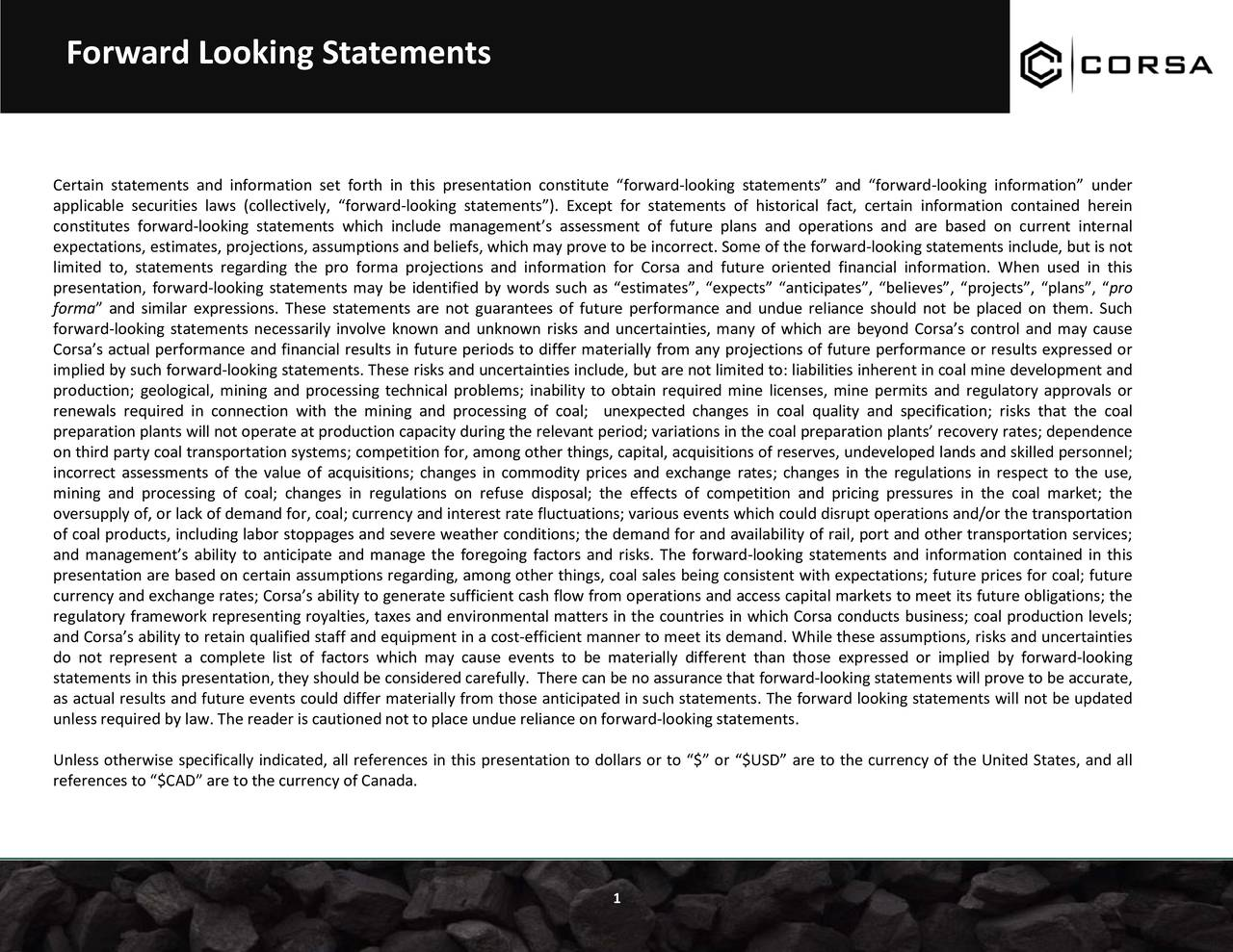 Certain statements and information set forth in this presentation constitute forward-looking statements and forward-looking information under applicable securities laws (collectively, forward-looking statements). Except for statements of historical fact, certain information contained herein constitutes forward-looking statements which include managements assessment of future plans and operations and are based on current internal expectations, estimates, projections, assumptions and beliefs, which may prove to be incorrect. Some of the forward-looking statements include, but is not limited to, statements regarding the pro forma projections and information for Corsa and future oriented financial information. When used in this presentation, forward-looking statements may be identified by words such as estimates, expects anticipates, believes, projects, plans, pro forma and similar expressions. These statements are not guarantees of future performance and undue reliance should not be placed on them. Such forward-looking statements necessarily involve known and unknown risks and uncertainties, many of which are beyond Corsas control and may cause Corsas actual performance and financial results in future periods to differ materially from any projections of future performance or results expressed or implied by such forward-looking statements. These risks and uncertainties include, but are not limited to: liabilities inherent in coal mine development and production; geological, mining and processing technical problems; inability to obtain required mine licenses, mine permits and regulatory approvals or renewals required in connection with the mining and processing of coal; unexpected changes in coal quality and specification; risks that the coal preparation plants will not operate at production capacity during the relevant period; variations in the coal preparation plants recovery rates; dependence on third party coal transportation systems; competition for, among other thi