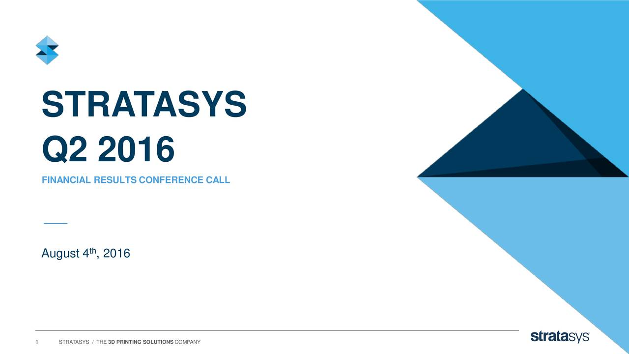 Q2 2016 FINANCIAL RESULTS CONFERENCE CALL August 4 , 2016 1 STRATASYS / THE 3D PRINTING SOLUTIONS COMPANY