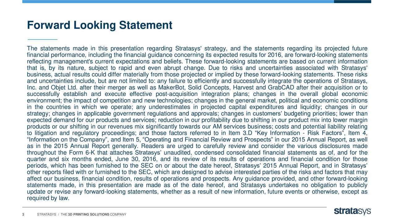 The statements made in this presentation regarding Stratasys' strategy, and the statements regarding its projected future financial performance, including the financial guidance concerning its expected results for 2016, are forward-looking statements reflecting management's current expectations and beliefs. These forward-looking statements are based on current information that is, by its nature, subject to rapid and even abrupt change. Due to risks and uncertainties associated with Stratasys' business, actual results could differ materially from those projected or implied by these forward-looking statements. These risks and uncertainties include, but are not limited to: any failure to efficiently and successfully integrate the operations of Stratasys, Inc. and Objet Ltd. after their merger as well as MakerBot, Solid Concepts, Harvest and GrabCAD after their acquisition or to successfully establish and execute effective post-acquisition integration plans; changes in the overall global economic environment; the impact of competition and new technologies; changes in the general market, political and economic conditions in the countries in which we operate; any underestimates in projected capital expenditures and liquidity; changes in our strategy; changes in applicable government regulations and approvals; changes in customers budgeting priorities; lower than expected demand for our products and services; reduction in our profitability due to shifting in our product mix into lower margin products or our shifting in our revenues mix significantly towards our AM services business; costs and potential liability relating to litigation and regulatory proceedings; and those factors referred to in Item 3.D Key Information - Risk Factors, Item 4, Information on the Company, and Item 5, Operating and Financial Review and Prospects in our 2015 Annual Report, as well as in the 2015 Annual Report generally. Readers are urged to carefully review and consider the various disclosures