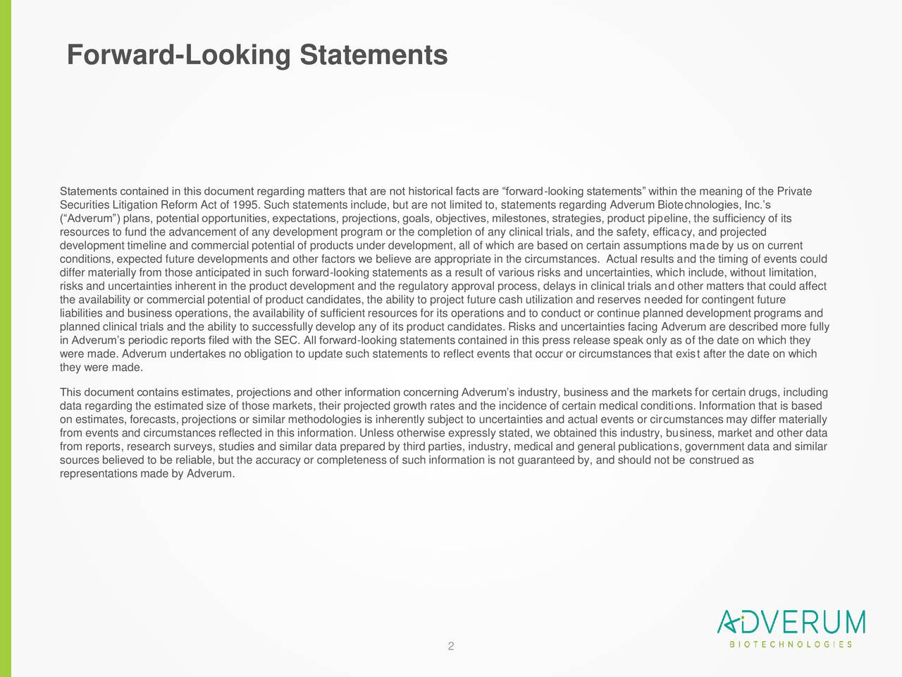 Statements contained in this document regarding matters that are not historical facts are forward-looking statements within the meaning of the Private Securities Litigation Reform Act of 1995. Such statements include, but are not limited to, statements regarding Adverum Biotechnologies, Inc.s (Adverum) plans, potential opportunities, expectations, projections, goals, objectives, milestones, strategies, product pipeline, the sufficiency of its resources to fund the advancement of any development program or the completion of any clinical trials, and the safety, efficacy, and projected development timeline and commercial potential of products under development, all of which are based on certain assumptions made by us on current conditions, expected future developments and other factors we believe are appropriate in the circumstances. Actual results and the timing of events could differ materially from those anticipated in such forward-looking statements as a result of various risks and uncertainties, which include, without limitation, risks and uncertainties inherent in the product development and the regulatory approval process, delays in clinical trials and other matters that could affect the availability or commercial potential of product candidates, the ability to project future cash utilization and reserves needed for contingent future liabilities and business operations, the availability of sufficient resources for its operations and to conduct or continue planned development programs and planned clinical trials and the ability to successfully develop any of its product candidates. Risks and uncertainties facingAdverum are described more fully in Adverums periodic reports filed with the SEC. All forward-looking statements contained in this press release speak only as of the date on which they were made. Adverum undertakes no obligation to update such statements to reflect events that occur or circumstances that exist after the date on which they were made. This d