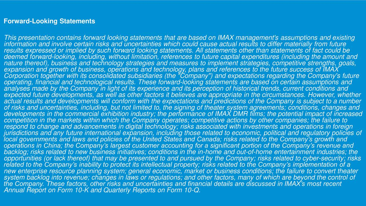 """This presentation contains forward looking statements that are based on IMAX management's assumptions and existing information and involve certain risks and uncertainties which could cause actual results to differ materially from future results expressed or implied by such forward looking statements. All statements other than statements of fact could be deemed forward-looking, including, without limitation, references to future capital expenditures (including the amount and nature thereof), business and technology strategies and measures to implement strategies, competitive strengths, goals, expansion and growth of business, operations and technology, plans and references to the future success of IMAX Corporation together with its consolidated subsidiaries (the """"Company"""") and expectations regarding the Company's future operating, financial and technological results. These forward-looking statements are based on certain assumptions and analyses made by the Company in light of its experience and its perception of historical trends, current conditions and expected future developments, as well as other factors it believes are appropriate in the circumstances. However, whether actual results and developments will conform with the expectations and predictions of the Company is subject to a number of risks and uncertainties, including, but not limited to, the signing of theater system agreements; conditions, changes and developments in the commercial exhibition industry; the performance of IMAX DMR films; the potential impact of increased competition in the markets within which the Company operates; competitive actions by other companies; the failure to respond to change and advancements in digital technology; risks associated with investments and operations in foreign jurisdictions and any future international expansion, including those related to economic, political and regulatory policies of local governments and laws and policies of the United States and Canada; risks """
